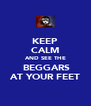 KEEP CALM AND SEE THE  BEGGARS AT YOUR FEET - Personalised Poster A4 size