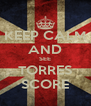 KEEP CALM AND SEE TORRES SCORE - Personalised Poster A4 size