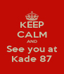 KEEP CALM AND See you at Kade 87 - Personalised Poster A4 size