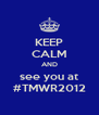 KEEP CALM AND see you at #TMWR2012 - Personalised Poster A4 size