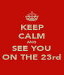 KEEP CALM AND SEE YOU ON THE 23rd - Personalised Poster A4 size