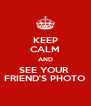 KEEP CALM AND SEE YOUR  FRIEND'S PHOTO - Personalised Poster A4 size