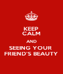 KEEP CALM AND SEEING YOUR  FRIEND'S BEAUTY - Personalised Poster A4 size
