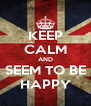 KEEP CALM AND SEEM TO BE HAPPY - Personalised Poster A4 size