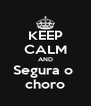 KEEP CALM AND Segura o  choro - Personalised Poster A4 size
