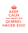 KEEP CALM AND SEGURO QUE QUIERES  HACER ESO? - Personalised Poster A4 size