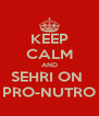 KEEP CALM AND SEHRI ON  PRO-NUTRO - Personalised Poster A4 size