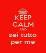 KEEP CALM AND sei tutto per me - Personalised Poster A4 size