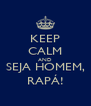 KEEP CALM AND SEJA HOMEM, RAPÁ! - Personalised Poster A4 size