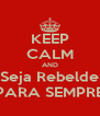 KEEP CALM AND Seja Rebelde PARA SEMPRE - Personalised Poster A4 size