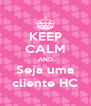 KEEP CALM AND Seja uma cliente HC - Personalised Poster A4 size