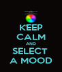 KEEP CALM AND SELECT  A MOOD - Personalised Poster A4 size