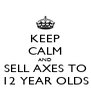 KEEP CALM AND SELL AXES TO 12 YEAR OLDS - Personalised Poster A4 size