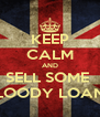 KEEP CALM AND SELL SOME  BLOODY LOANS - Personalised Poster A4 size