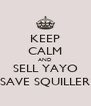 KEEP CALM AND SELL YAYO SAVE SQUILLER - Personalised Poster A4 size