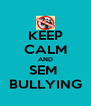 KEEP CALM AND SEM  BULLYING - Personalised Poster A4 size