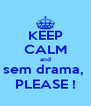 KEEP CALM and sem drama,  PLEASE ! - Personalised Poster A4 size
