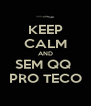 KEEP CALM AND SEM QQ  PRO TECO - Personalised Poster A4 size