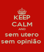 KEEP CALM AND sem utero sem opinião  - Personalised Poster A4 size