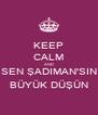 KEEP CALM AND SEN ŞADIMAN'SIN BÜYÜK DÜŞÜN - Personalised Poster A4 size