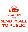 KEEP CALM AND SEND IT ALL TO PUBLIC - Personalised Poster A4 size
