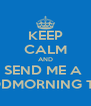 KEEP CALM AND SEND ME A  GOODMORNING TEXT  - Personalised Poster A4 size
