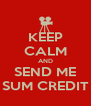 KEEP CALM AND SEND ME SUM CREDIT - Personalised Poster A4 size