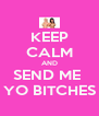KEEP CALM AND SEND ME  YO BITCHES - Personalised Poster A4 size