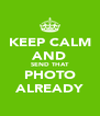 KEEP CALM AND SEND THAT PHOTO ALREADY - Personalised Poster A4 size