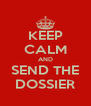 KEEP CALM AND SEND THE DOSSIER - Personalised Poster A4 size