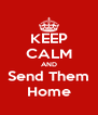 KEEP CALM AND Send Them Home - Personalised Poster A4 size