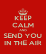 KEEP CALM AND SEND YOU IN THE AIR - Personalised Poster A4 size