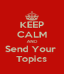 KEEP CALM AND Send Your  Topics - Personalised Poster A4 size