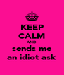 KEEP CALM AND sends me an idiot ask - Personalised Poster A4 size