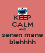 KEEP CALM AND senen mane blehhhh - Personalised Poster A4 size