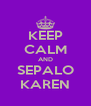 KEEP CALM AND SEPALO KAREN - Personalised Poster A4 size