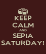 KEEP CALM AND SEPIA SATURDAY! - Personalised Poster A4 size