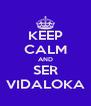KEEP CALM AND SER VIDALOKA - Personalised Poster A4 size