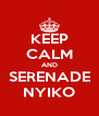KEEP CALM AND SERENADE NYIKO - Personalised Poster A4 size
