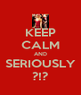 KEEP CALM AND SERIOUSLY ?!? - Personalised Poster A4 size