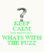 KEEP CALM AND SERIOUSLY  WHATS WITH THE FUZZ - Personalised Poster A4 size