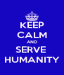 KEEP CALM AND SERVE  HUMANITY - Personalised Poster A4 size