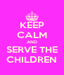KEEP CALM AND SERVE THE CHILDREN - Personalised Poster A4 size