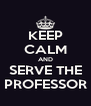 KEEP CALM AND SERVE THE PROFESSOR - Personalised Poster A4 size