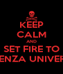 KEEP CALM AND SET FIRE TO SAPIENZA UNIVERSITY - Personalised Poster A4 size