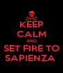 KEEP CALM AND SET FIRE TO SAPIENZA  - Personalised Poster A4 size