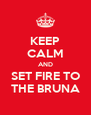 KEEP CALM AND SET FIRE TO THE BRUNA - Personalised Poster A4 size