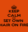 KEEP CALM AND SET OWN  HAIR ON FIRE - Personalised Poster A4 size