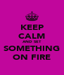 KEEP CALM AND SET SOMETHING ON FIRE - Personalised Poster A4 size
