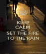 KEEP CALM AND SET THE FIRE TO THE RAIN - Personalised Poster A4 size